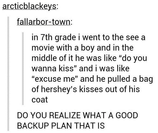"""YEA CAPSLOCK. DO YOU REALIZE WHAT A GOOD BACKUP PLAN THAT IS nosy pitch. in tth grade i went to the see a movie with a boy and in the middle of it he was like """""""