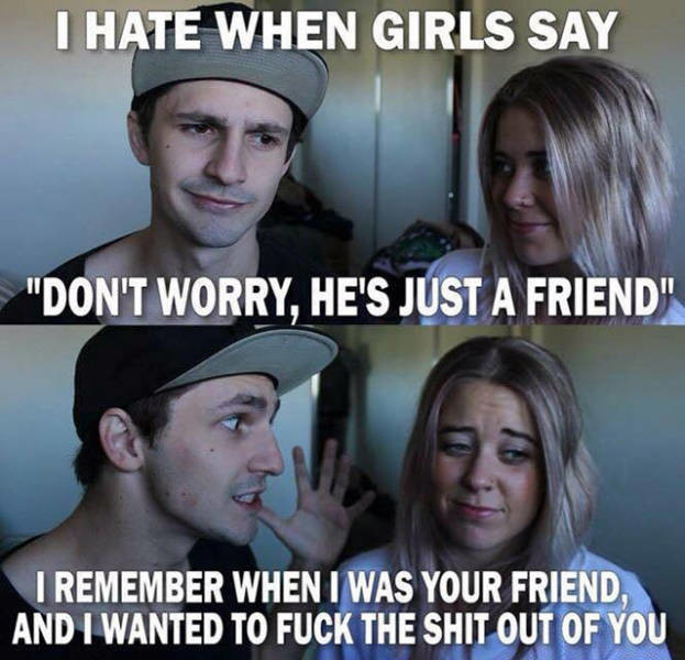 A Comp of Many True Things. . I HATE WHEN GIRLS SAY DON' T wow, HE' S JUST l FRIEND: I REMEMBER WHEN I WAS YOUR FRIEND, AND I WANTED TO FUCK THE SHIT OUT OF Yoo