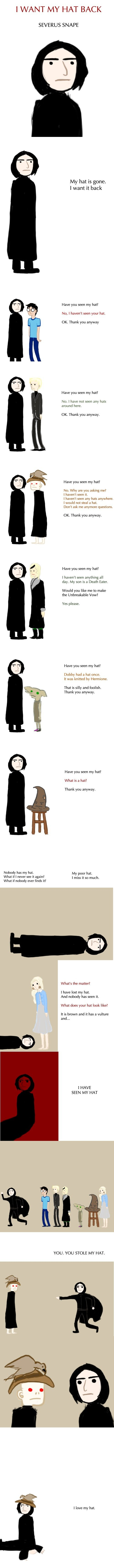 A tragic tale of tragic proportions. . I WANT MY HAT BACK SEVERUS SNAPE My hat is gone. I want it back Have you seen my hat? No, I haven' t seen your hat. on Th