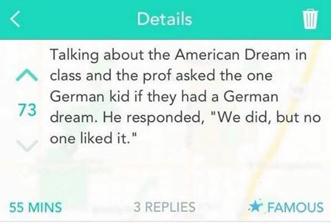 """Ach mein gott. . Details my Talking about the American Dream in pt' class and the prof asked the one German kid if they had a German 73 dream. He responded, """"We"""