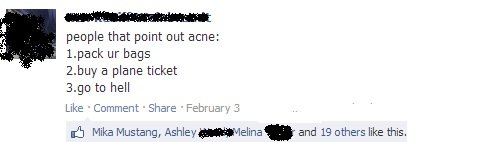 """acne. don't do it.. people that point out acne: 2. buy a plane ticket to hell Like Comment -Share """"February 3 Mike Mustang, Ashley ) and 19 others like this,. My mom points out my acne when she's mad at me"""