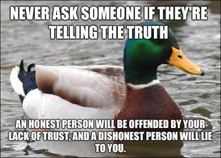 Actual Advice Mallard. .. Implying someone who isn't telling the truth wouldn't just act offended.