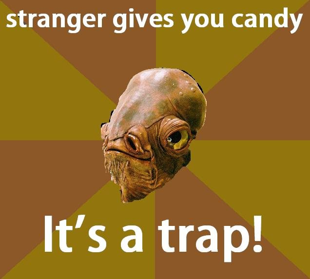 Admiral Ackbar thinks, It's a trap!. It's a trap!. stranger gives you candy. But stanger candy tatse better than not stranger candy