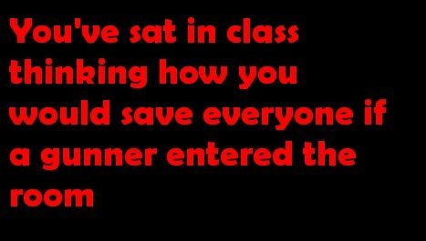 Admit it. . not in class thinking how you would have everyone if or gunner entered the room. Nah, but I've imagined what it would be like if I stopped time and every girl in my class.