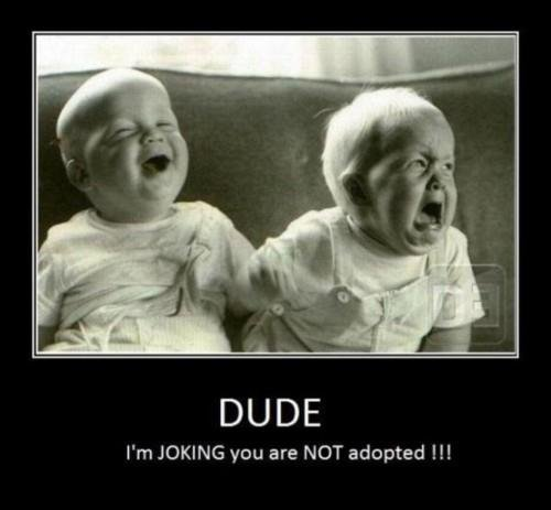 Adopted. . DUDE I' m JOKING you are NOT adopted. I think this should go far XD