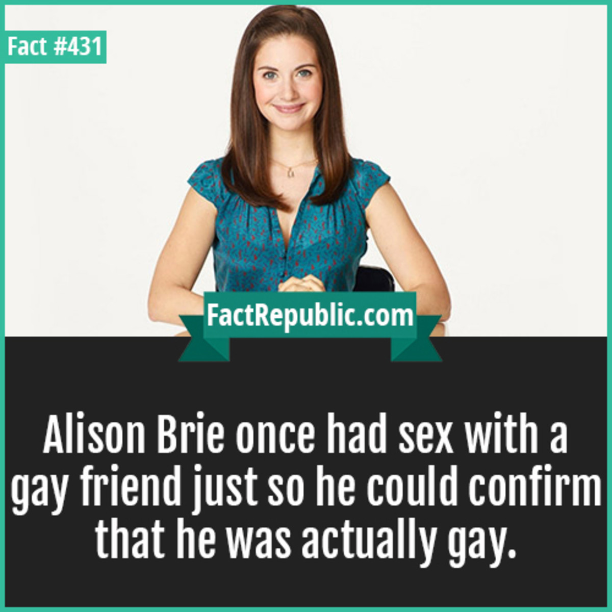 AMAZING FACTS .... source: http://www.factrepublic.com. cnm Alison Brie once had sex with a gay friend just so he could confirm that he was actually gay.. When come his turn Roy Sullivan rolled a 1 for Luck and random encounter .