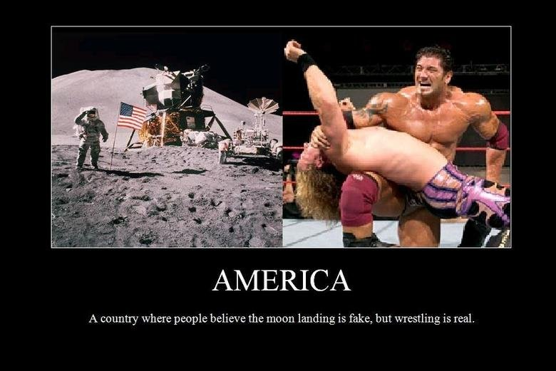America. i made this picture but i heard the joke from my friend. A country where people believe the moon landing is fake, but wrestling is real.. well im an american and i believe there is wrestling on the moon