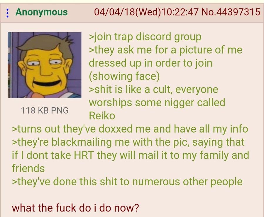 Anon Joins a Trap Discord. .. Contact the media and expose the bastards. Claim you infiltrated them for some dumb reason and that you were instantly threatened. Boom, you get brownie points