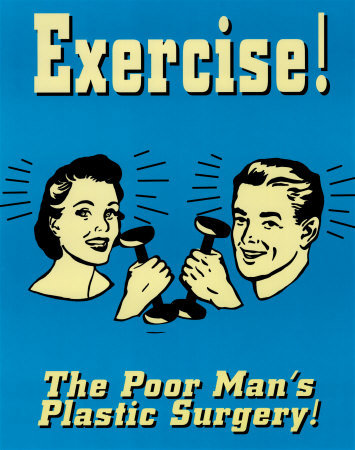 aw sadface. . Exercise! The Poor Man' s Plastic Surgery!