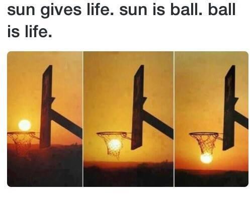 Ball is life. coolio. sun gives life. sun is ball. ball is life.. god is black