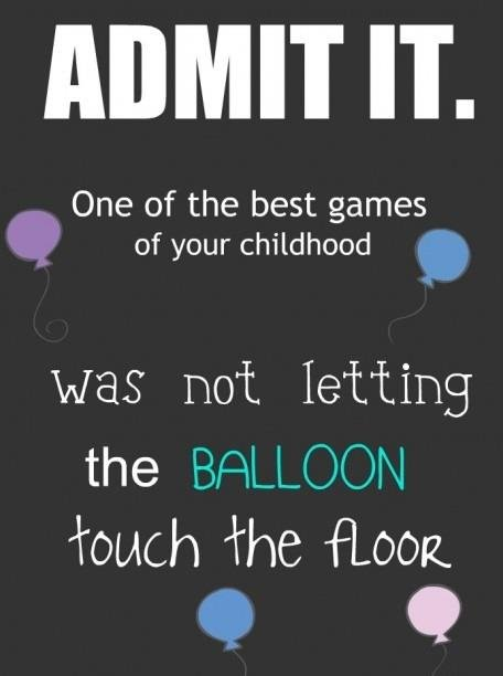 """Balloons. . One of the best games robich """") {Look. AS A CHILD? Obviously you haven't met me as an adult."""