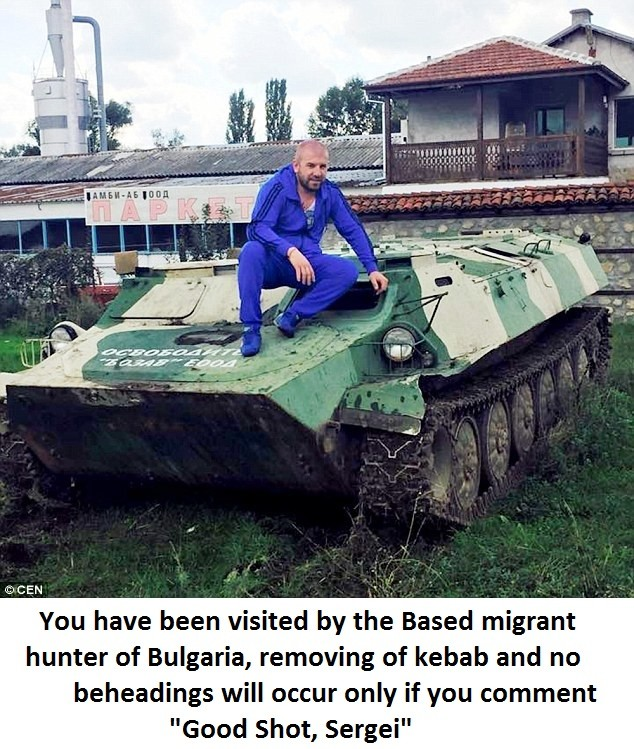 Based Sergei. http://www.dailymail.co.uk/news/article-3485501/Bulgarian-gangster-organises-migrant-hunting-patrols-Turkish-border.html Credit to Funnyhat for co