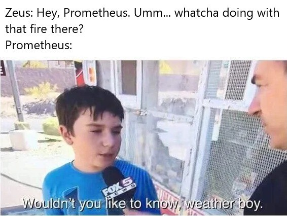 boi. .. Rip mah Prometheus, he was an absolute D U D E