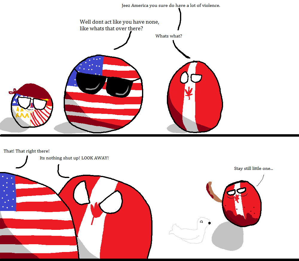 Canada isn't violent. r/polandball (apocolyptictodd) reddit.com/r/polandball/comments/1vk6yi/canadasviolenceproblem/. he: America yen sure do have a let . Well