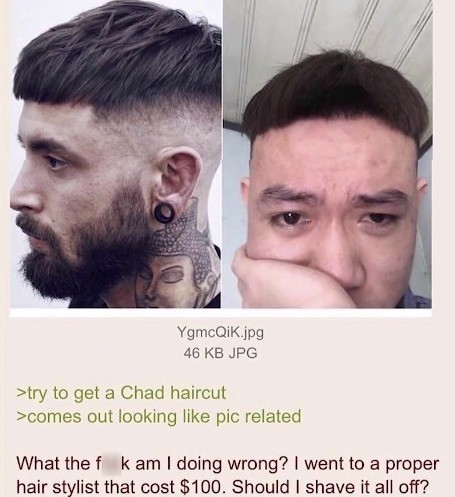 Chadn't. .. They really did just his up. Also, that haircut doesn't even look good on the Hipster he copied it from, what did he expect?