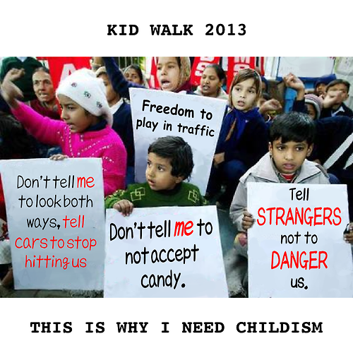 Childism. . KID WALK 2013 STRANGERS % THIS IS WHY T NEED CHILDISH. hahaha bleeding heart liberal faggots