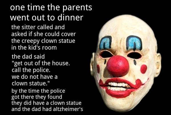Clown mask. . onetime the parents went out to dinner the sitter called and asked if she could cover the creepy clown statue in the kid' s ream the dad said get