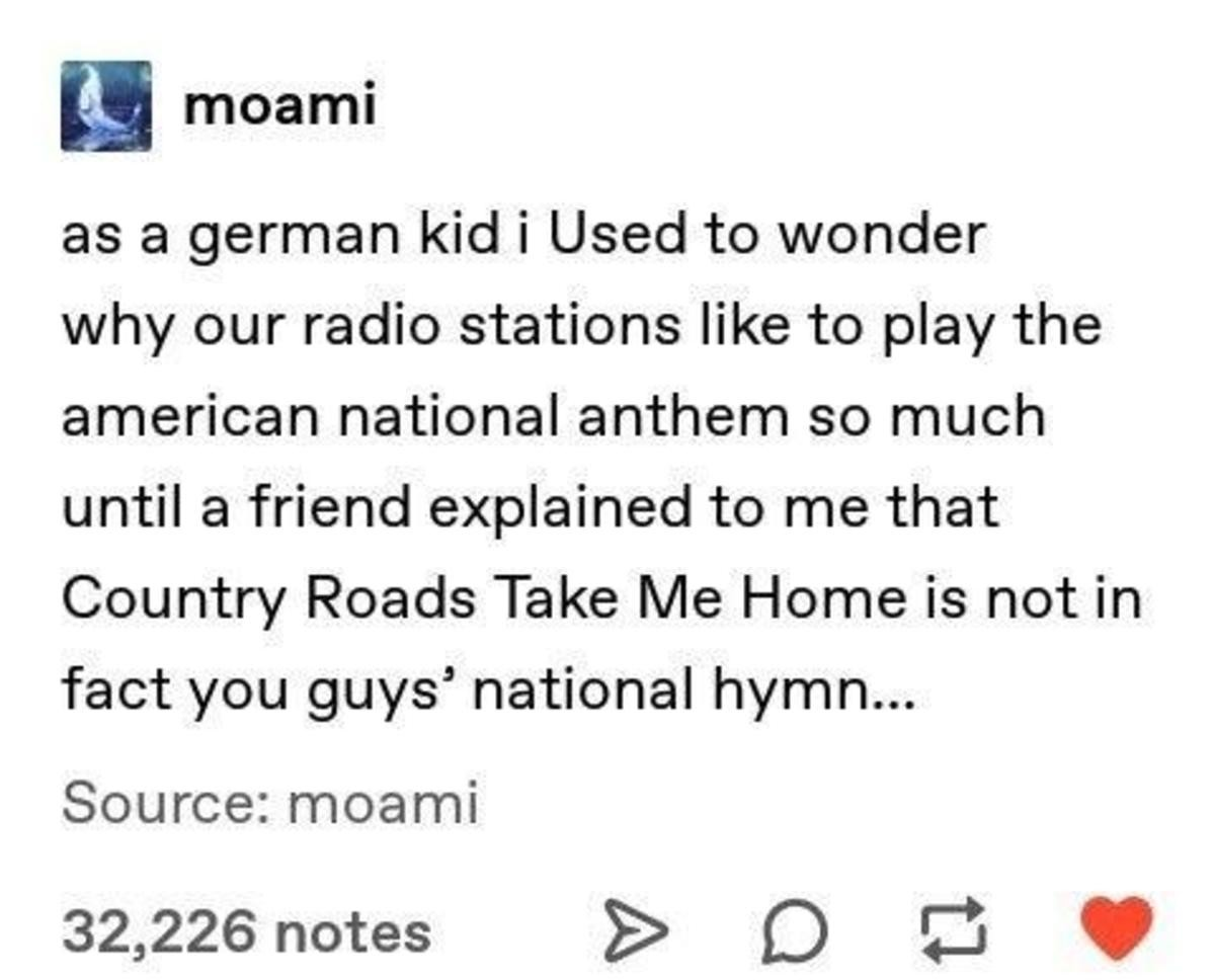 Confused German. .. Country Roads by John Denver is to American as Men at Work's- Land Down Under is to Australia It's not our national anthem, but it should be