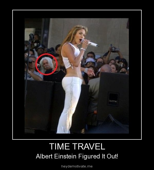 could it be. i really really hope so. TIME TRAVEL Albert Einstein Figured It Out!. He had to travel to the future to get a look at Jennifer Lopez's glorious ass...