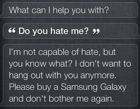 """Damn Siri. That's harsh. What can I help you with? Do you hate me? """" I' m not capable of hate, but you know what? I don' t want to hang out with you anymore. Pl"""