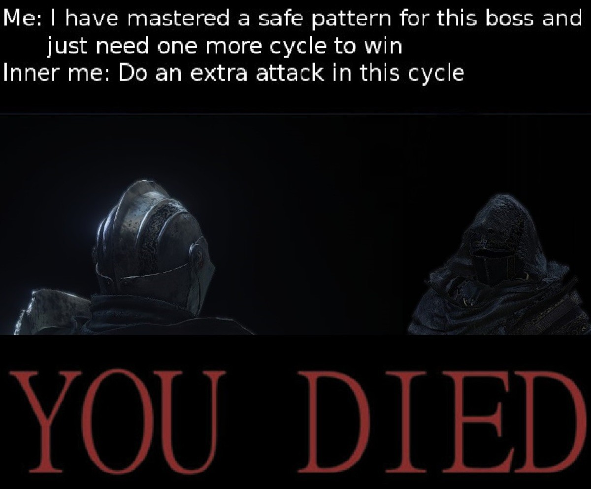 Dark Souls: Prepare to Meme. . Me: I have mastered a safe pattern for this ; arad just need one more cycle to win Inner me: Cho an extra attack in this cyclecon