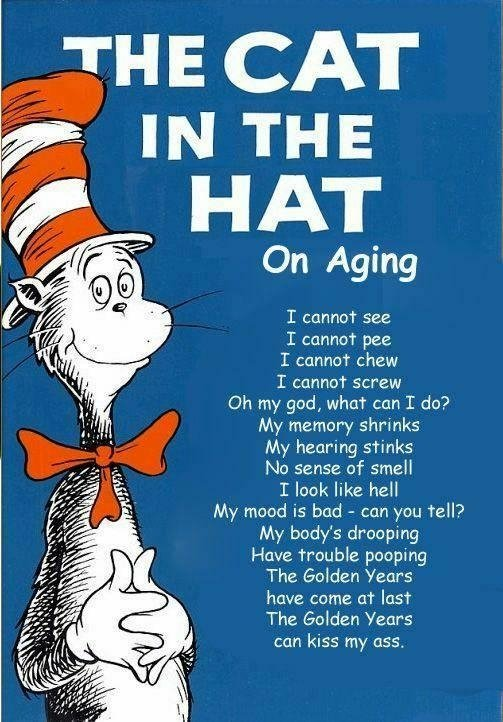 "Dr. Seuss. Sorry if repost, just going through an old folder i have. (2004). HAT On Aging I see I cannot pee I cannot chew I cannot screw my god, what"" can I do"