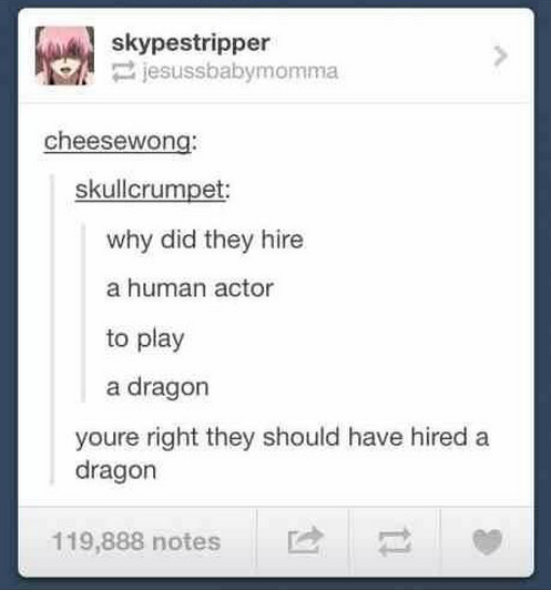 Dragon. . why did they hire a human actor to play a dragon youre right they should have hired a dragon 119, 888 notes. Not hiring a real dragon to play a dragon? Damn. That's just shenwrong.