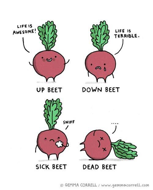 Drop the beets. . LIFE is TERRIBLE- UP MET DOWN MET' SICK DEAD BEET