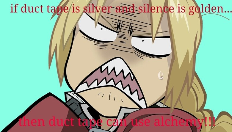 Duct Tape Alchemy. The connection between the famous saying and the Fullmetal Alchemist franchise. eisa