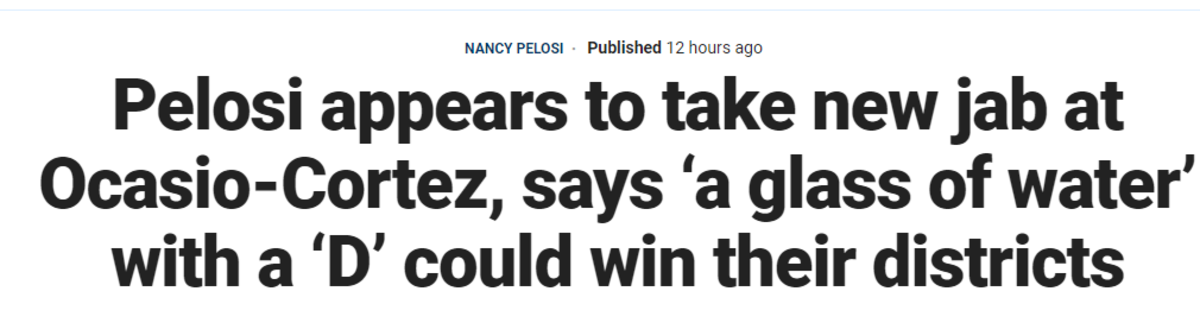 """Eating their own. https://www.foxnews.com/politics/pelosi-a-glass-of-water-with-d-next-to-it-would-win-ocasio-cortezs-district.. This is why I hate the media, this is a clickbait ass title. Read this segment I grabbed if you want the actual story. """"When we won this election, it wasn't in"""