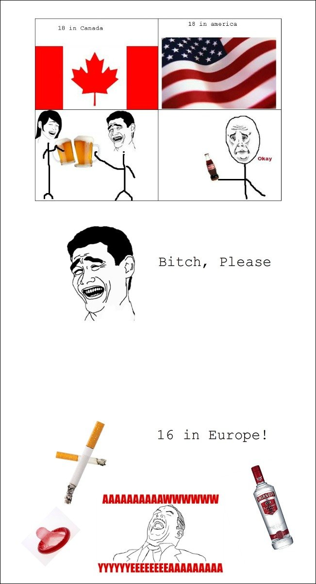 Europe Yeah!. Oh Yeah. You`re on the wrong continent ! 100% OC !!!. In Canada in Bitch, Please. in america you can smoke at any age.