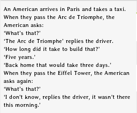 European entitlement is annoying. . An American arrives in Paris and takes a taxi. When they pass the Arc Triomphe, the American asks: What' s that?' The Arc Tr