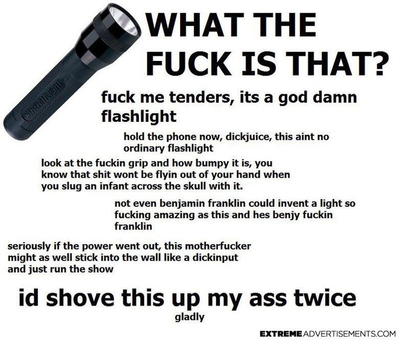 EXTREME!!!!!!!!!!!!. ITS EXTREME. WHAT THE FUCK IS THAT? fuck me tenders, its a god damn flashlight hold the phone now, dickjuice, this aint no ordinary flashli