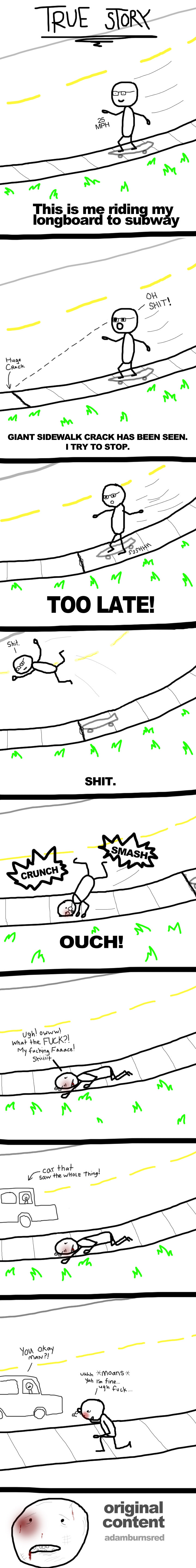 face smashed comic. wow 10 thumbs? waste of time making this . This is me ridin a, Longboard to w y GIANT SIDEWALK CRACK HAS BEEN SEEN. I TRY TO STOP. um. %moar
