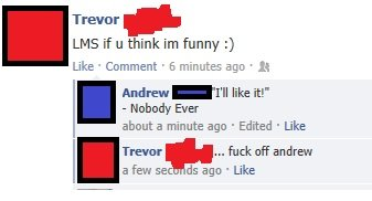 """Facebook (69). This was on my timeline. Tommr , LIMS if u think I' m funny :) Andrew -I' ll like """" Nobody Ever about a minute ago . Edited . Like THEM ... fuck"""