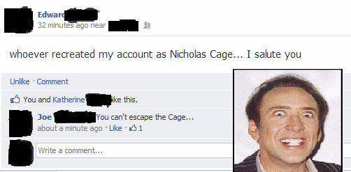 """Facebook (9000). Tags are gay. 32 minutes ago near - It whoever recreated my account as Nicholas Cage... I salute you Unlike I Comment You and this, Joe """"You wa"""