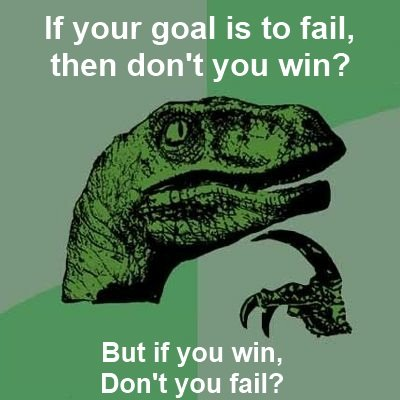 Failing, or winning?. . If your goal is to fail, then don' t you win? But if you win, Don' t you fail?. repost