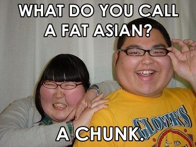 Fat Asian. One of my favorite jokes. Turned it into a picture.. FAT Jofl,? C IA A bl? LL. fat a ree
