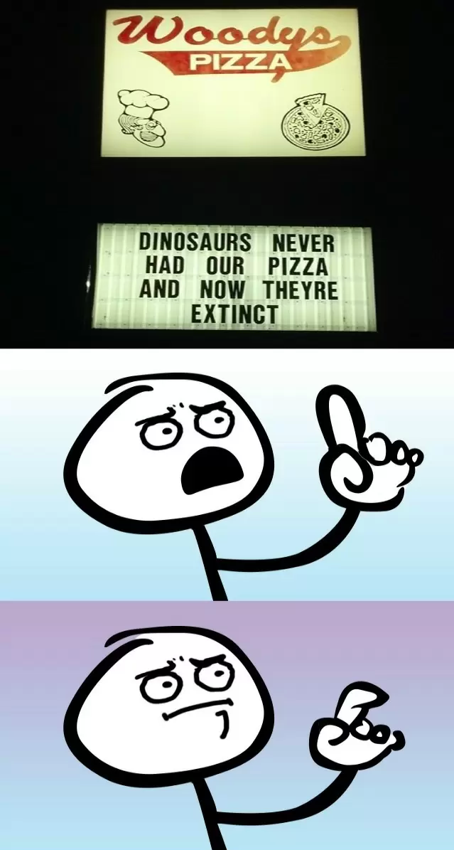 faultless logic. >tfw no dino pet cos of no burgers.. DINOSAURS NEVER HAD OUT PIZZA AND NOW THEYRE EXTINCT