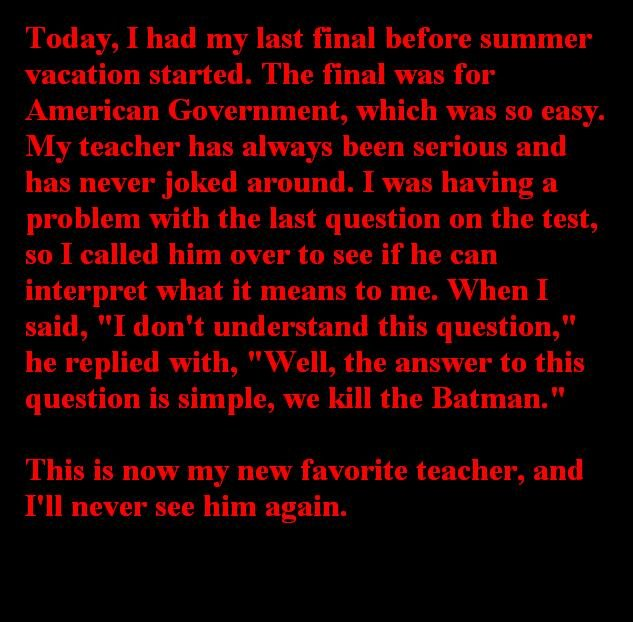 Favorite Teacher. True Story.. Today, I had my last final before summer vacation started. The final was for American Government, which was an easy. My teacher h