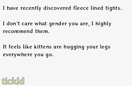 Fluffy huggy goodness. . I have recently discovered fleece lined tights. I don' t care what gender you are, I highly recommend them. It feels like kittens are h