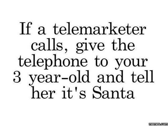 For The Holiday Spirit. . If a telemarketer calls, give the telephone to your 3 yearsold and tell her it' s Santa. I work for a market research company and I would love it if this would happen.
