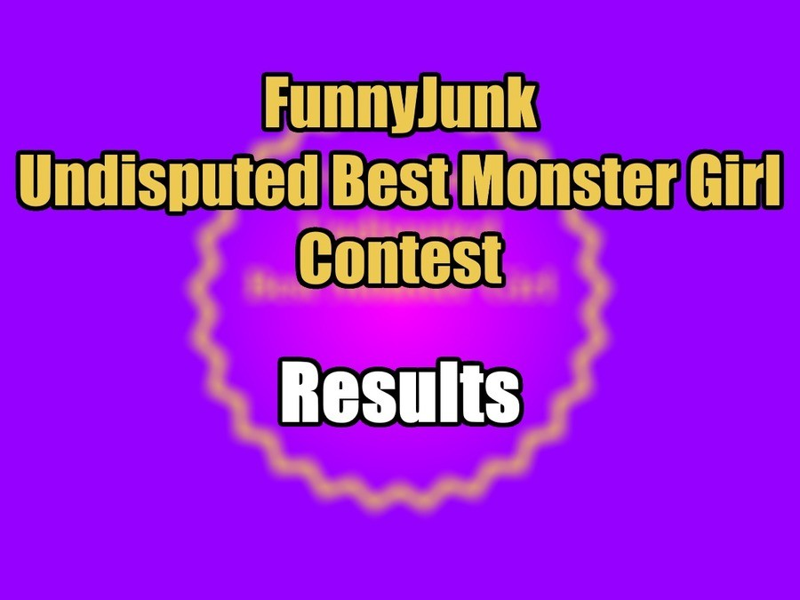 "FunnyJunk Undisputed Best Monster Girl Contest: Results. Final: ""I'm upset that neither the moos nor the horsies won. FJ has trash taste."" ""Kind"