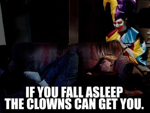 Go Ahead, Go to Sleep.. You + Sleeping = Ass Creepy Clowns.. It's OBVIOUSLY because he does not have his blanket on