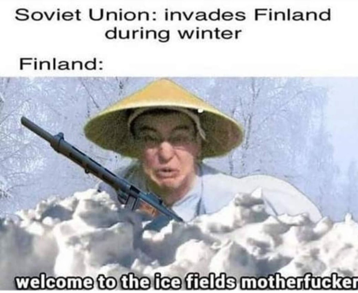 haha ice. .. Watching the WW2 series on youtube has taught me one thing: DO. NOT. . With Finland in the winter. Absolute mad lads will stain the snow red with your corpses.