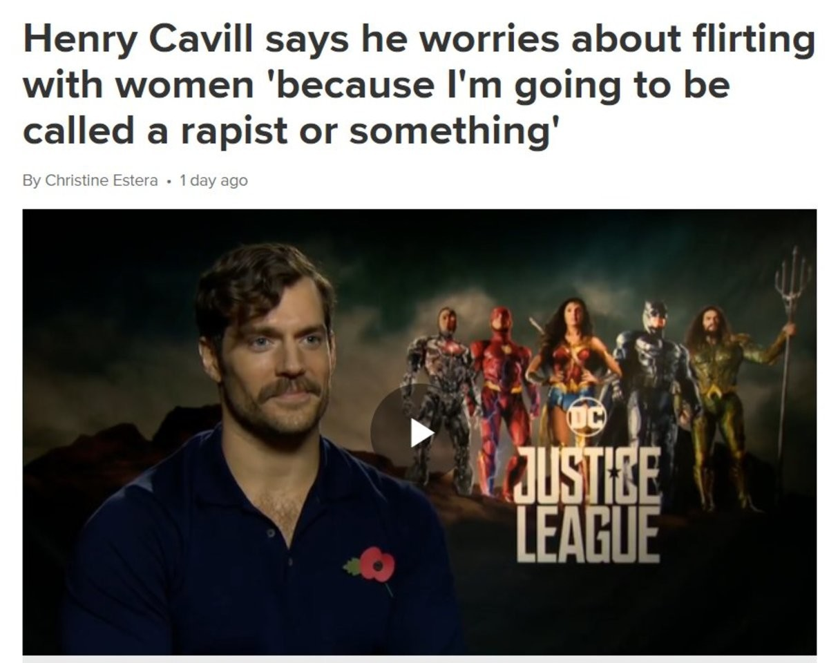 Henry Cavill. .. I love Henry, he's a weird guy but he grew up a fat nerd. He missed the first call from Snyder because he was playing World of Warcraft. Love/Hate his superman,