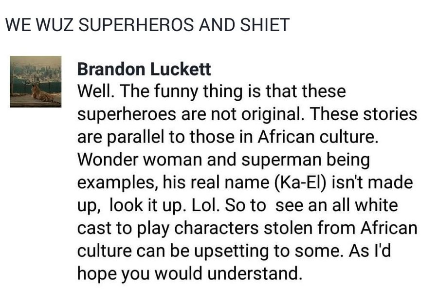 "HISTORICAL FACT: Superman is a negro. join list: googles (83 subs)Mention History Woozuh is also a negro. The name ""Woo Zuh"" is from Africa! We wuz yo"