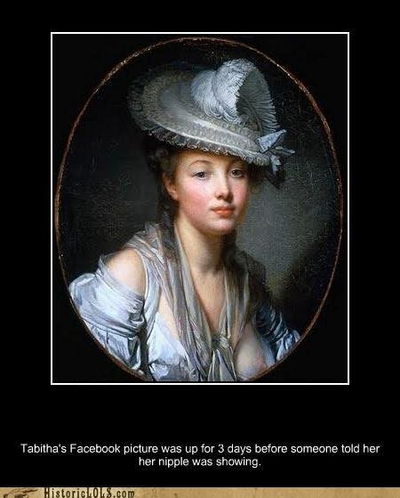 Historical Humor. . Tabitha'' s Facebook picture was up fer 3 days before demesne we her her nipple was encoring.. Lol thats funny