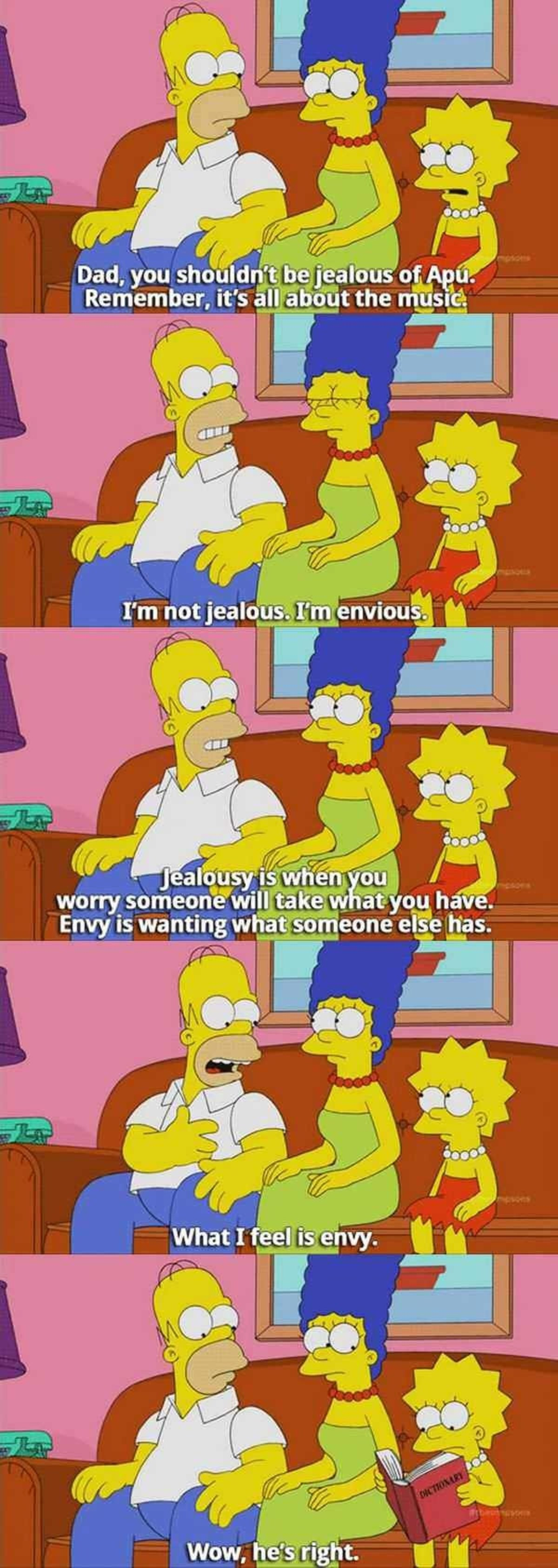 Homer. . worry , andyou h_ av . Envy is wanting what someone '§ e has.. This feel like it was a pet peeve of the writer so he found a way to force it into the episode just to tell off as many people as possible. I used to do it all