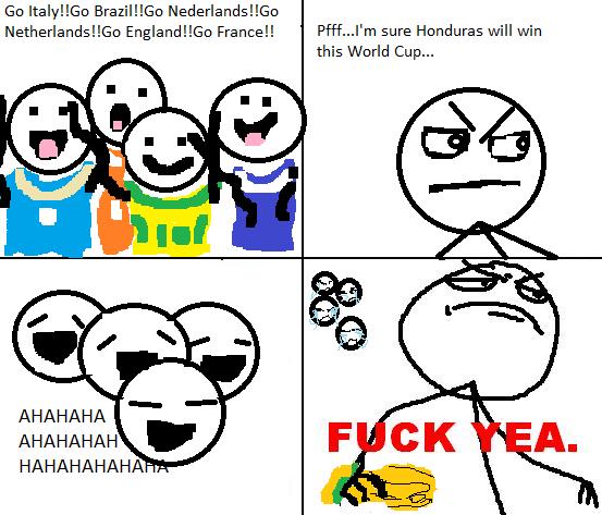 Honduras Will Win. Ya whos payin now. Go Brazillion Englandland France!! Puff... l' m sure Honduras will win this World Cup... AHAHAHA AHAHAHAH HAHAHAHAHA? .. ya not funny dude.... go make me a sammich